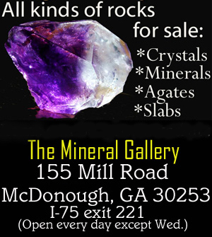 Click here for info on the Georgia Rock shop : The Mineral Gallery in Mcdonough, Georgia. Just South of Atlanta